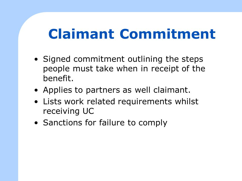 Claimant Commitment Signed commitment outlining the steps people must take when in receipt of the benefit.