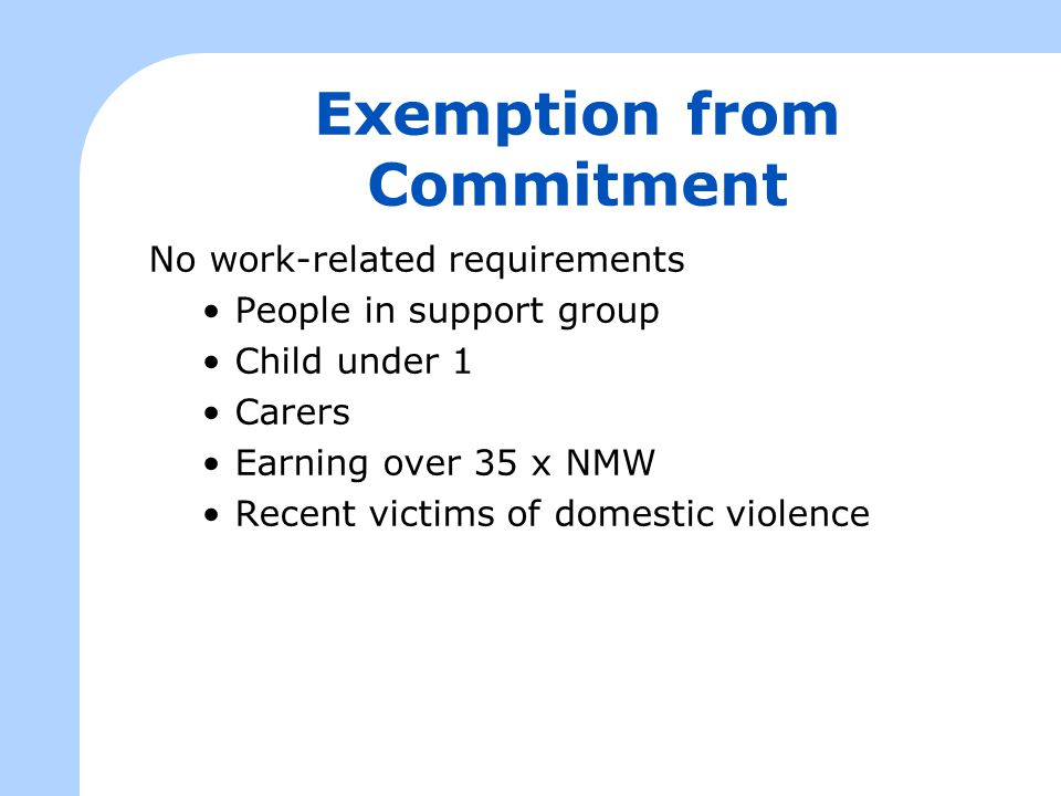 Exemption from Commitment No work-related requirements People in support group Child under 1 Carers Earning over 35 x NMW Recent victims of domestic v