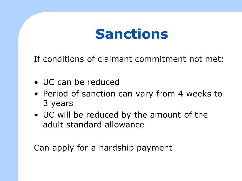 Sanctions If conditions of claimant commitment not met: UC can be reduced Period of sanction can vary from 4 weeks to 3 years UC will be reduced by th
