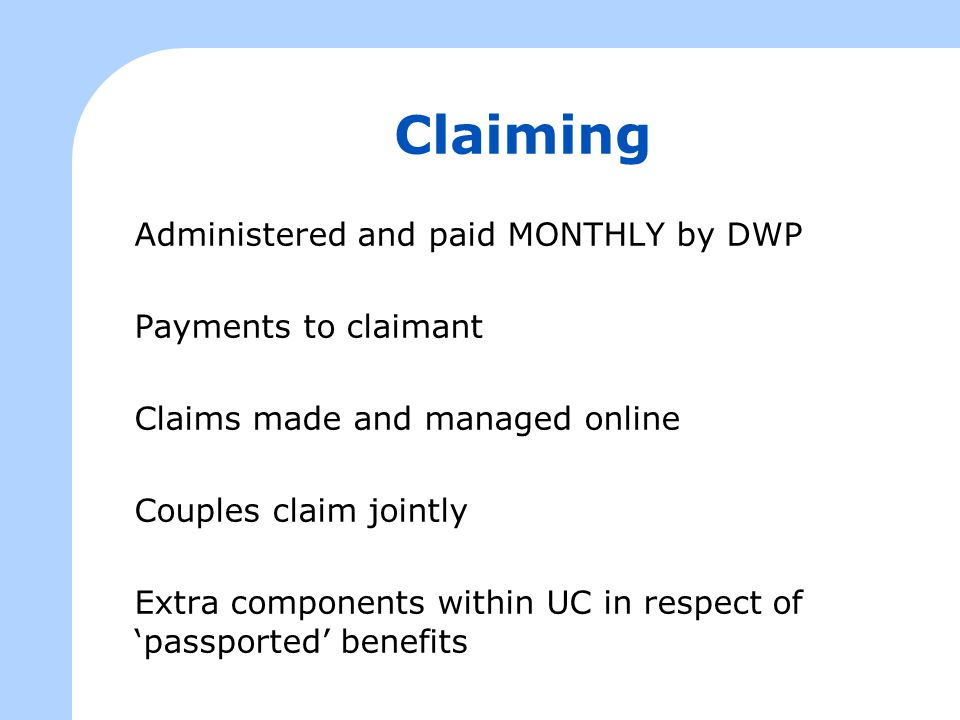 Claiming Administered and paid MONTHLY by DWP Payments to claimant Claims made and managed online Couples claim jointly Extra components within UC in respect of 'passported' benefits