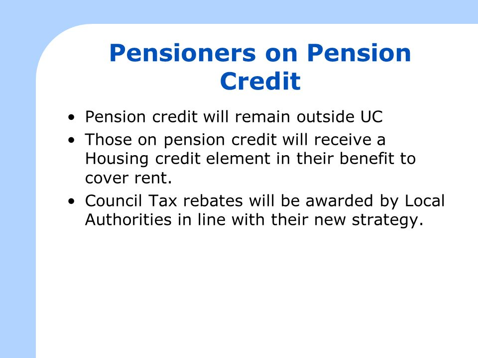 Pensioners on Pension Credit Pension credit will remain outside UC Those on pension credit will receive a Housing credit element in their benefit to c
