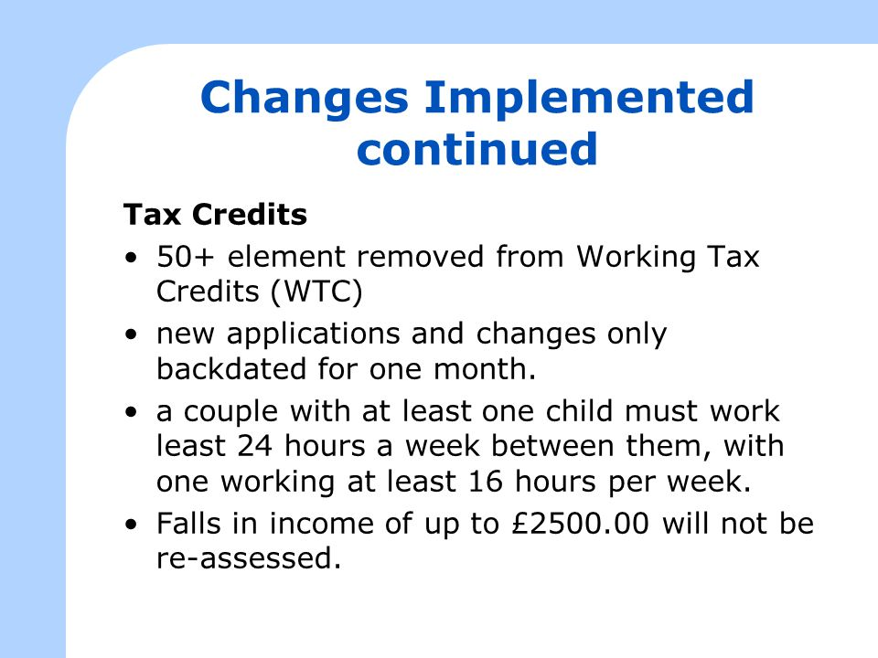 Changes Implemented continued Tax Credits 50+ element removed from Working Tax Credits (WTC) new applications and changes only backdated for one month.