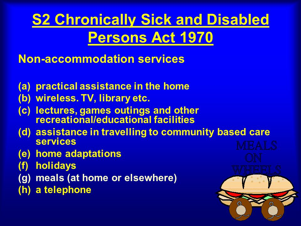 S2 Chronically Sick and Disabled Persons Act 1970 Non-accommodation services (a)practical assistance in the home (b)wireless.