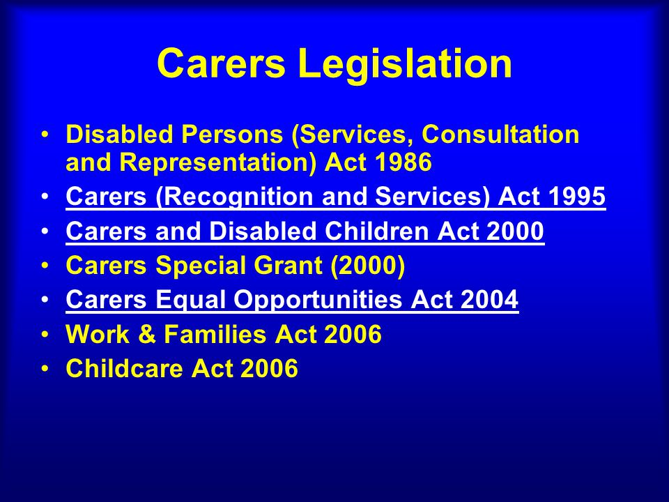 Carers Legislation Disabled Persons (Services, Consultation and Representation) Act 1986 Carers (Recognition and Services) Act 1995 Carers and Disabled Children Act 2000 Carers Special Grant (2000) Carers Equal Opportunities Act 2004 Work & Families Act 2006 Childcare Act 2006