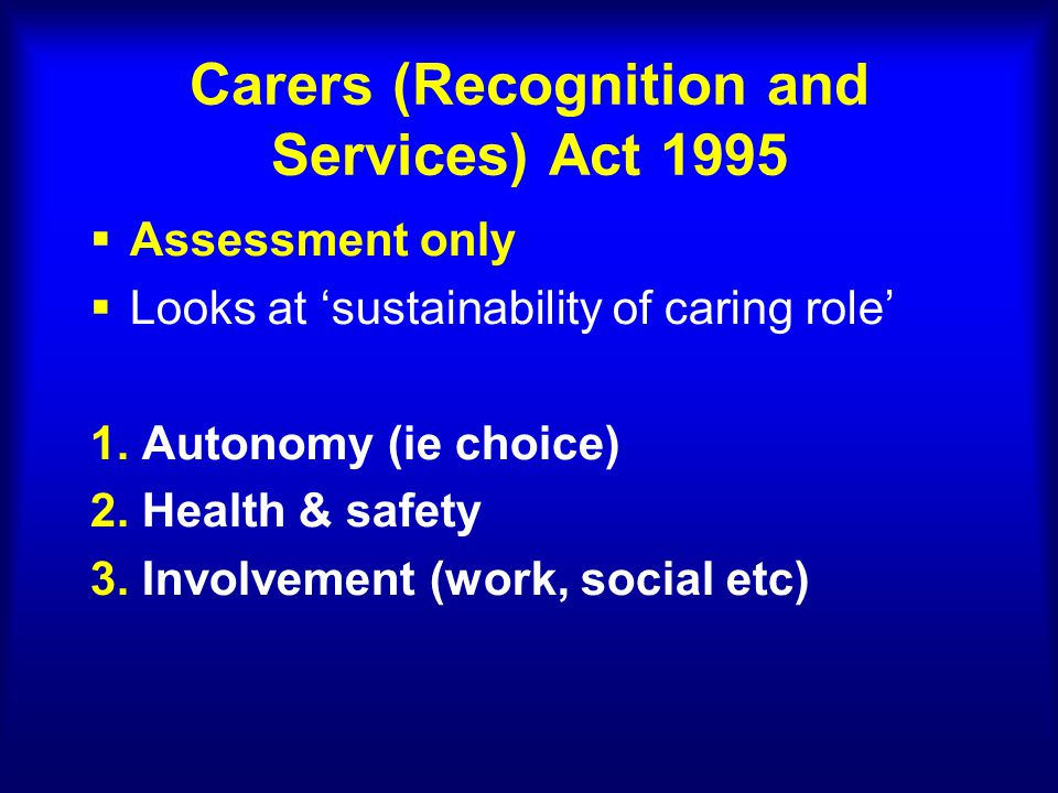 Carers (Recognition and Services) Act 1995  Assessment only  Looks at 'sustainability of caring role' 1.