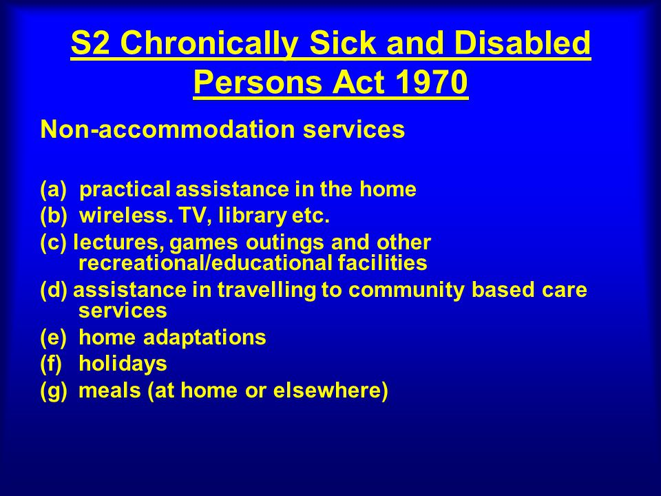 S2 Chronically Sick and Disabled Persons Act 1970 Non-accommodation services (a) practical assistance in the home (b) wireless.