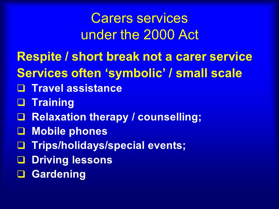 Carers services under the 2000 Act Respite / short break not a carer service Services often 'symbolic' / small scale  Travel assistance  Training  Relaxation therapy / counselling;  Mobile phones  Trips/holidays/special events;  Driving lessons  Gardening