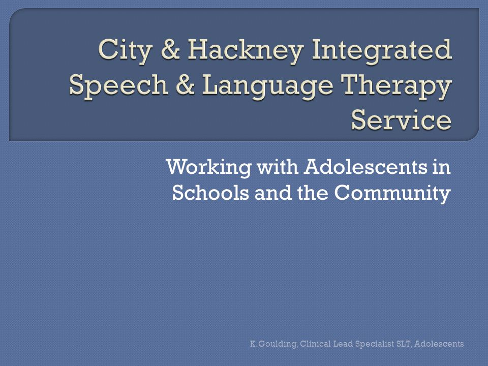 Working with Adolescents in Schools and the Community K.Goulding, Clinical Lead Specialist SLT, Adolescents