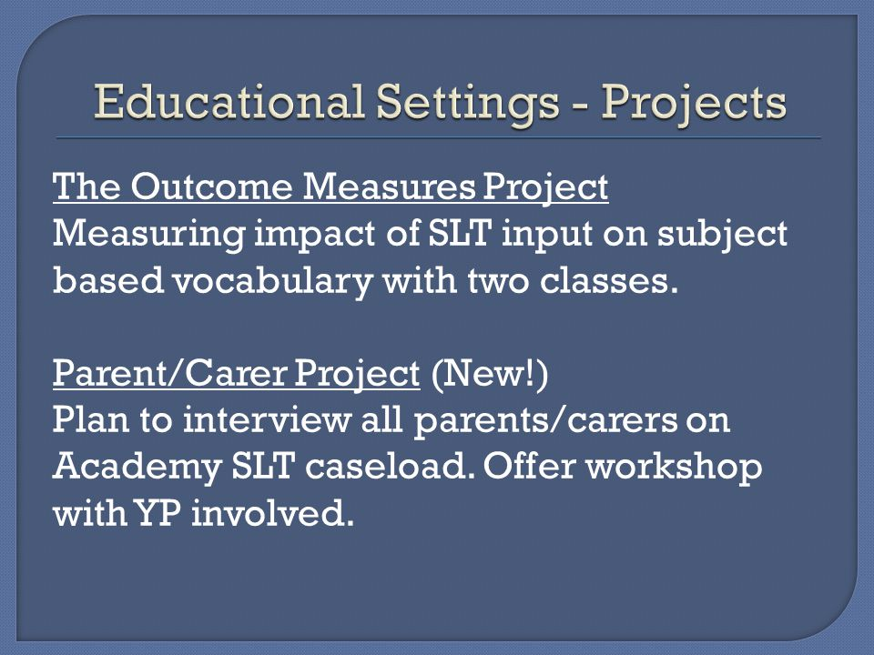 The Outcome Measures Project Measuring impact of SLT input on subject based vocabulary with two classes. Parent/Carer Project (New!) Plan to interview