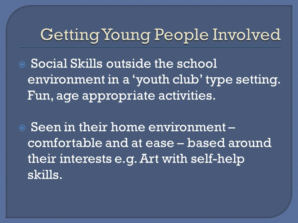  Social Skills outside the school environment in a 'youth club' type setting. Fun, age appropriate activities.  Seen in their home environment – com