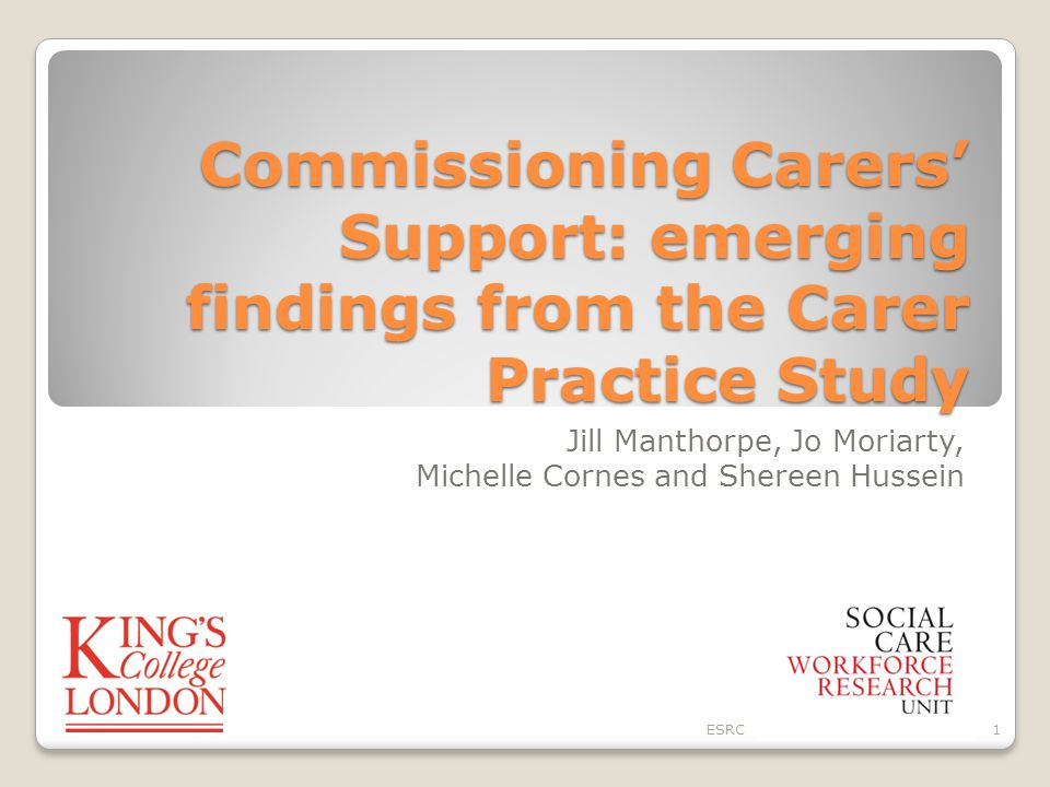 Commissioning Carers' Support: emerging findings from the Carer Practice Study Jill Manthorpe, Jo Moriarty, Michelle Cornes and Shereen Hussein ESRC1