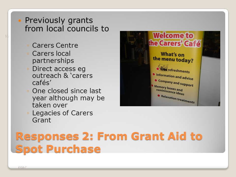 Responses 2: From Grant Aid to Spot Purchase Previously grants from local councils to ◦Carers Centre ◦Carers local partnerships ◦Direct access eg outr