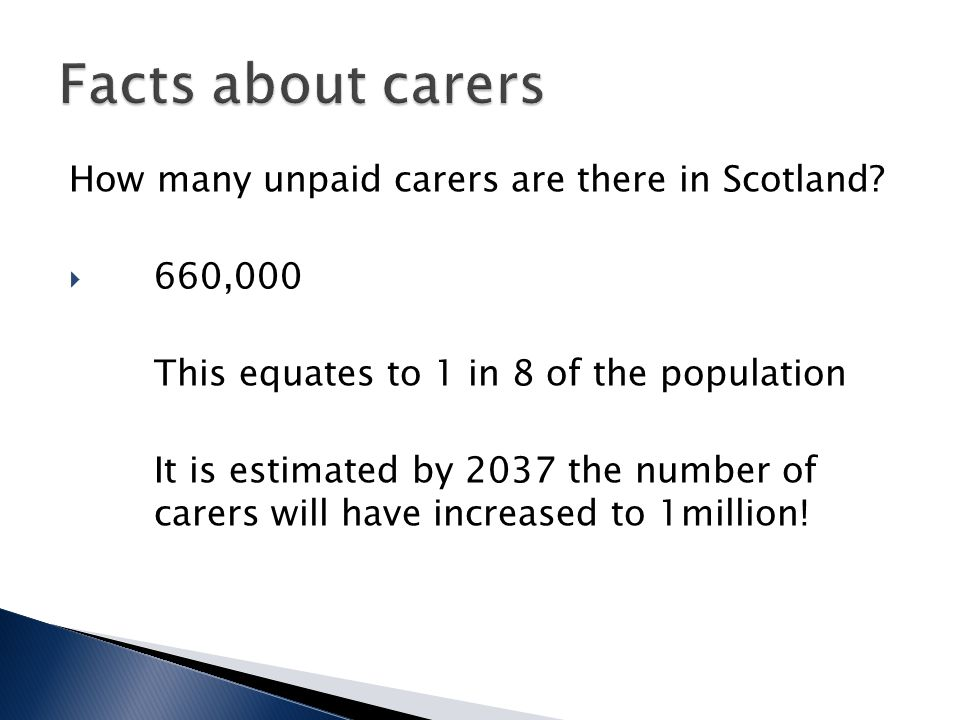How many unpaid carers are there in Scotland?  660,000 This equates to 1 in 8 of the population It is estimated by 2037 the number of carers will hav