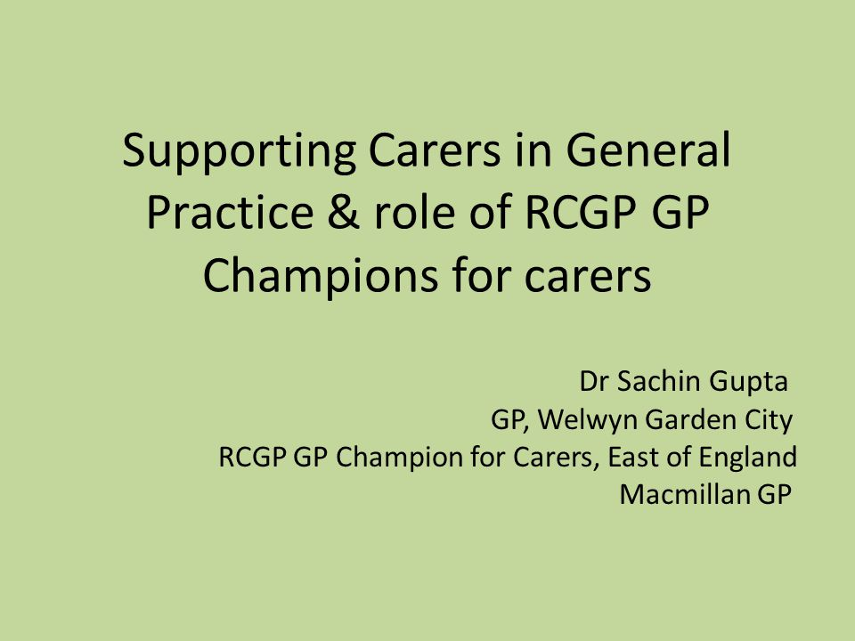 Supporting Carers in General Practice & role of RCGP GP Champions for carers Dr Sachin Gupta GP, Welwyn Garden City RCGP GP Champion for Carers, East of England Macmillan GP