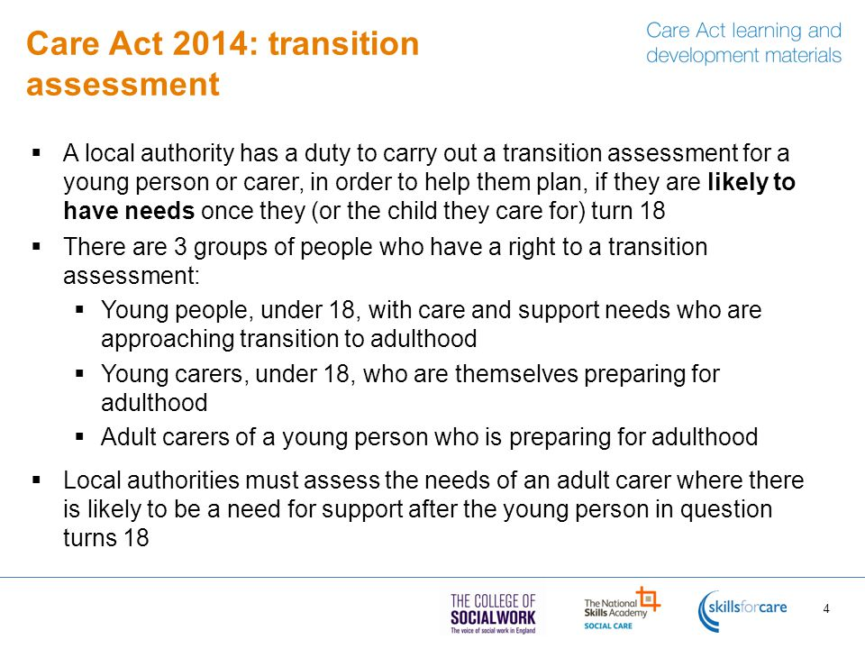 Care Act 2014: transition assessment  A local authority has a duty to carry out a transition assessment for a young person or carer, in order to help them plan, if they are likely to have needs once they (or the child they care for) turn 18  There are 3 groups of people who have a right to a transition assessment:  Young people, under 18, with care and support needs who are approaching transition to adulthood  Young carers, under 18, who are themselves preparing for adulthood  Adult carers of a young person who is preparing for adulthood  Local authorities must assess the needs of an adult carer where there is likely to be a need for support after the young person in question turns 18 4