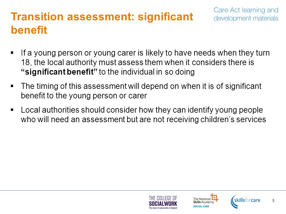 Transition assessment: significant benefit  If a young person or young carer is likely to have needs when they turn 18, the local authority must assess them when it considers there is significant benefit to the individual in so doing  The timing of this assessment will depend on when it is of significant benefit to the young person or carer  Local authorities should consider how they can identify young people who will need an assessment but are not receiving children's services 5