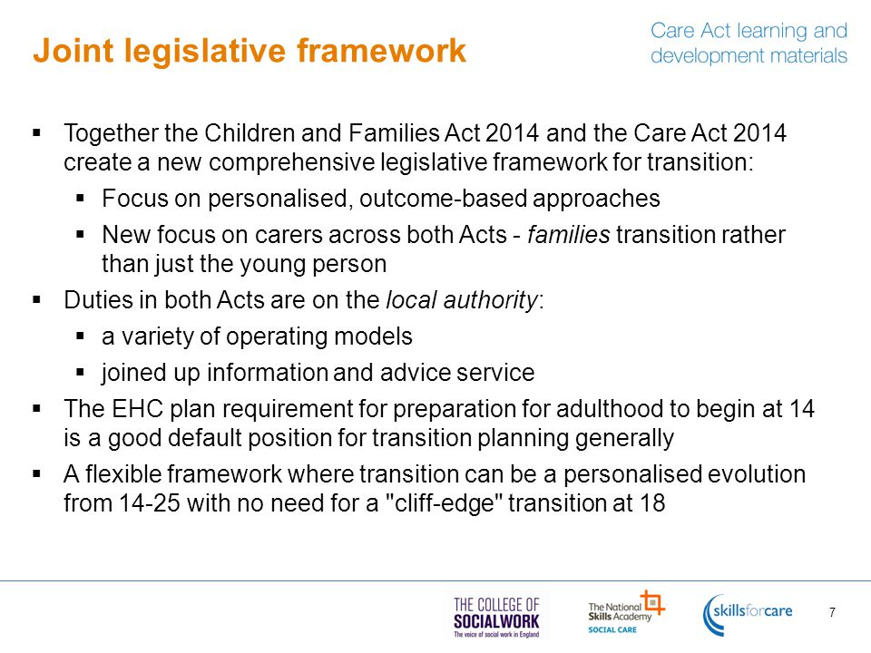 Joint legislative framework  Together the Children and Families Act 2014 and the Care Act 2014 create a new comprehensive legislative framework for transition:  Focus on personalised, outcome-based approaches  New focus on carers across both Acts - families transition rather than just the young person  Duties in both Acts are on the local authority:  a variety of operating models  joined up information and advice service  The EHC plan requirement for preparation for adulthood to begin at 14 is a good default position for transition planning generally  A flexible framework where transition can be a personalised evolution from 14-25 with no need for a cliff-edge transition at 18 7
