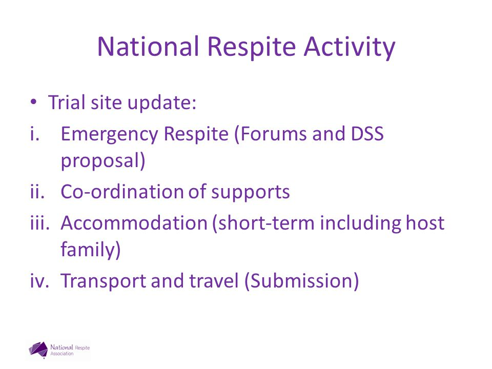National Respite Activity Trial site update: i.Emergency Respite (Forums and DSS proposal) ii.Co-ordination of supports iii.Accommodation (short-term including host family) iv.Transport and travel (Submission)