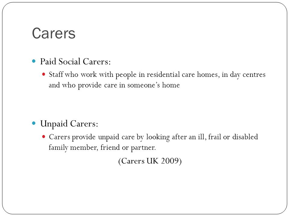 Carers Paid Social Carers: Staff who work with people in residential care homes, in day centres and who provide care in someone's home Unpaid Carers: Carers provide unpaid care by looking after an ill, frail or disabled family member, friend or partner.