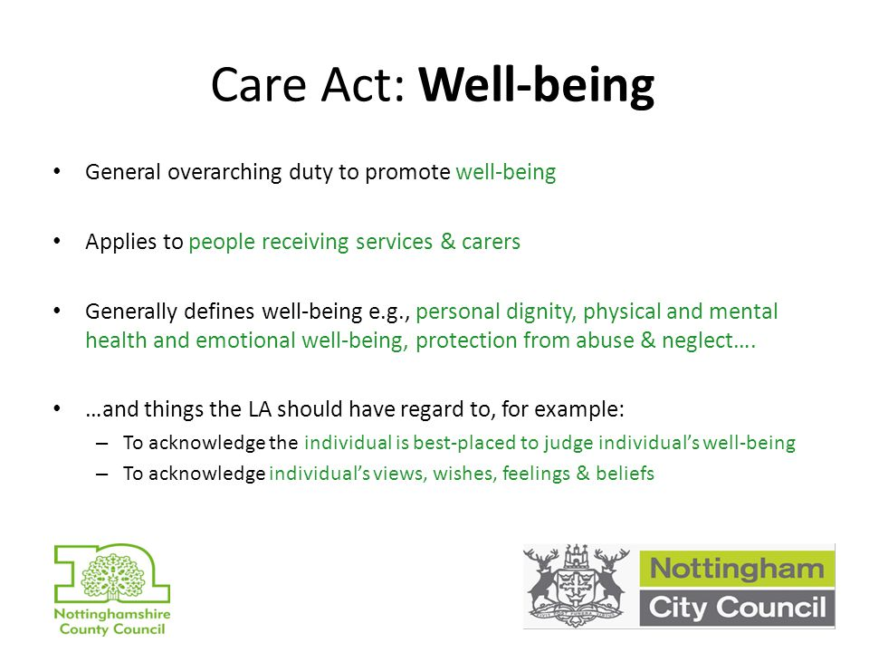Care Act: Well-being General overarching duty to promote well-being Applies to people receiving services & carers Generally defines well-being e.g., personal dignity, physical and mental health and emotional well-being, protection from abuse & neglect….