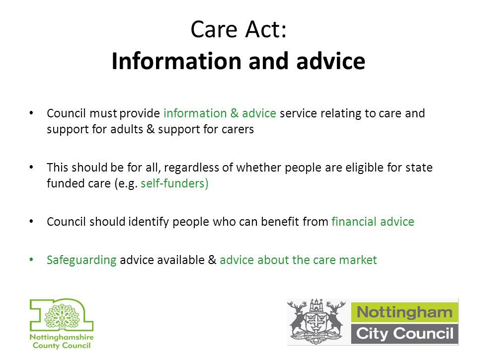 Care Act: Information and advice Council must provide information & advice service relating to care and support for adults & support for carers This should be for all, regardless of whether people are eligible for state funded care (e.g.