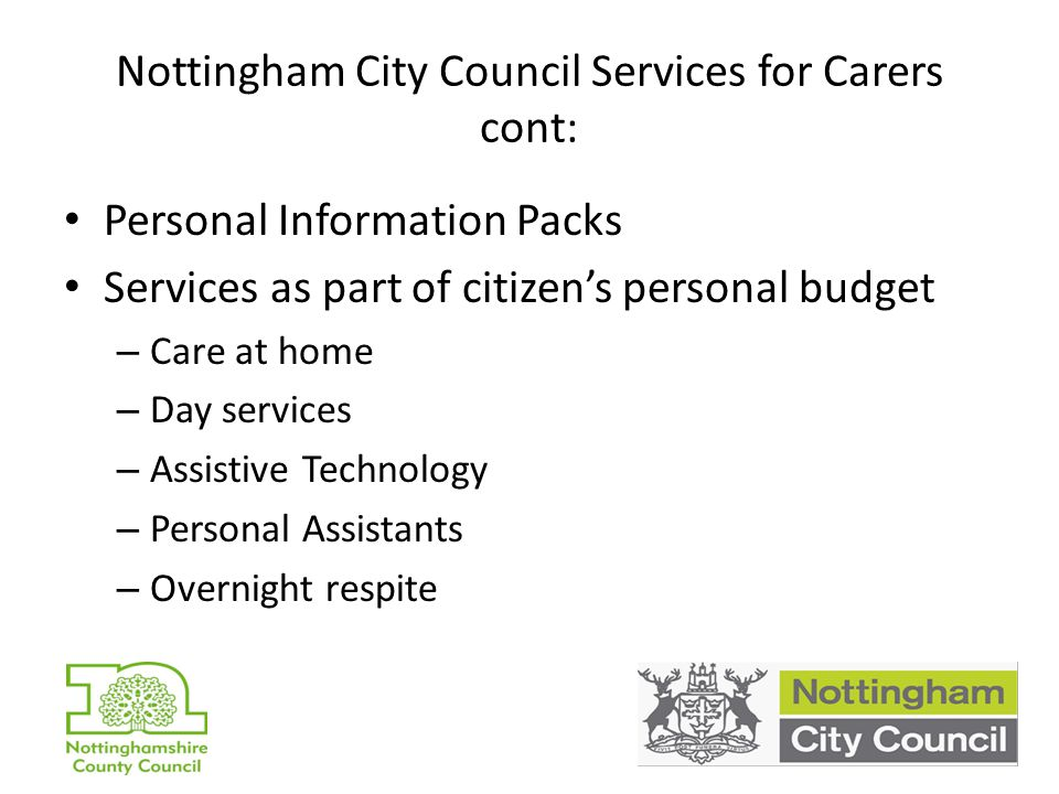 Nottingham City Council Services for Carers cont: Personal Information Packs Services as part of citizen's personal budget – Care at home – Day services – Assistive Technology – Personal Assistants – Overnight respite