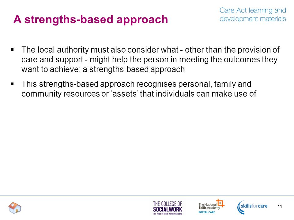 A strengths-based approach  The local authority must also consider what - other than the provision of care and support - might help the person in mee