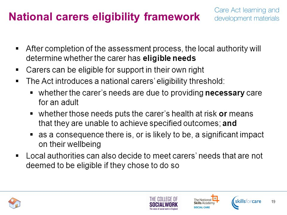 National carers eligibility framework  After completion of the assessment process, the local authority will determine whether the carer has eligible