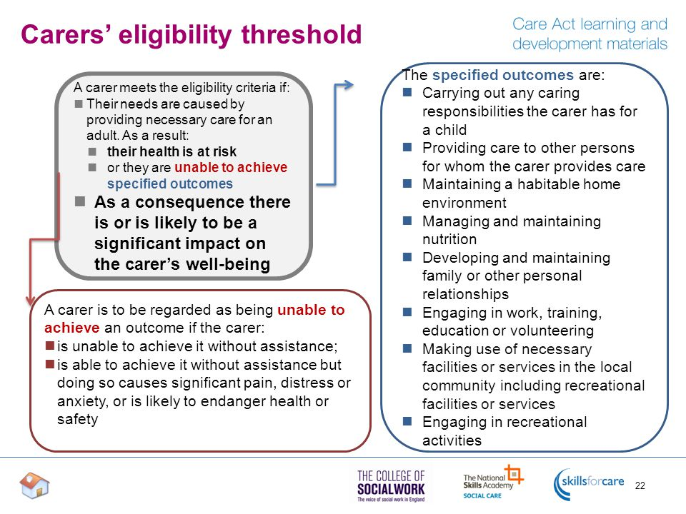 A carer meets the eligibility criteria if: Their needs are caused by providing necessary care for an adult. As a result: their health is at risk or th