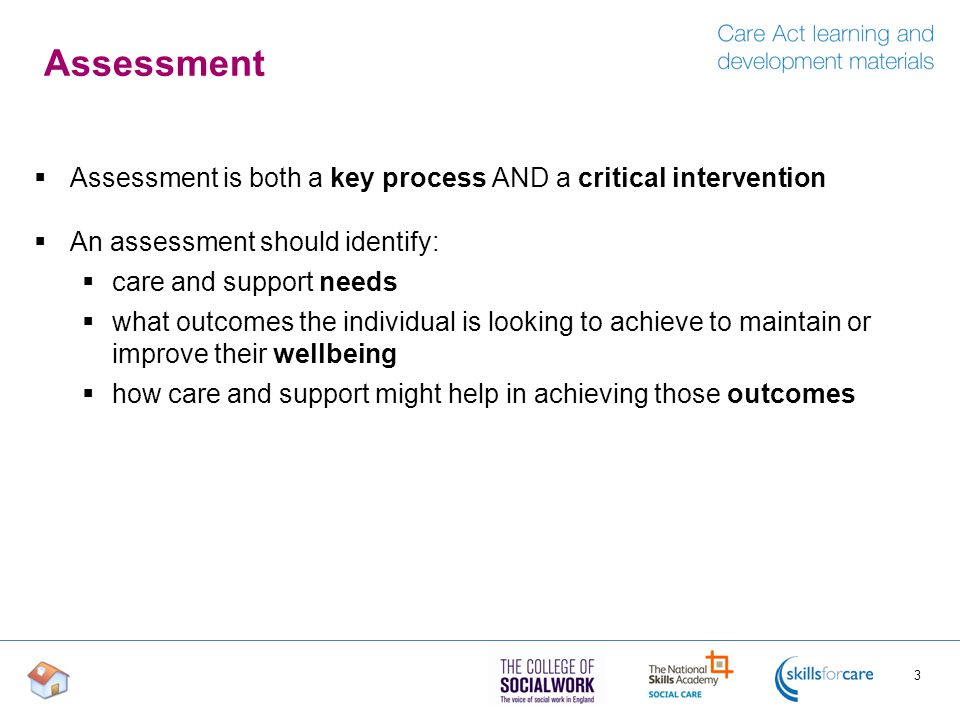 Assessment  Assessment is both a key process AND a critical intervention  An assessment should identify:  care and support needs  what outcomes th