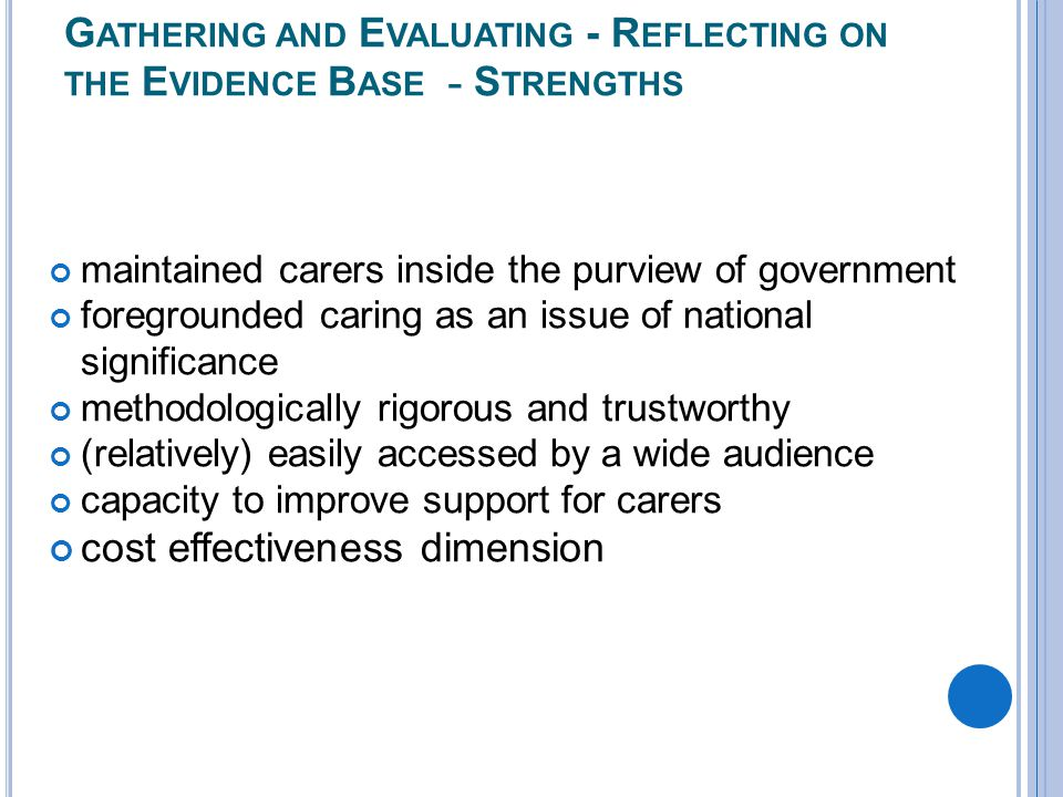 G ATHERING AND E VALUATING - R EFLECTING ON THE E VIDENCE B ASE - S TRENGTHS maintained carers inside the purview of government foregrounded caring as an issue of national significance methodologically rigorous and trustworthy (relatively) easily accessed by a wide audience capacity to improve support for carers cost effectiveness dimension
