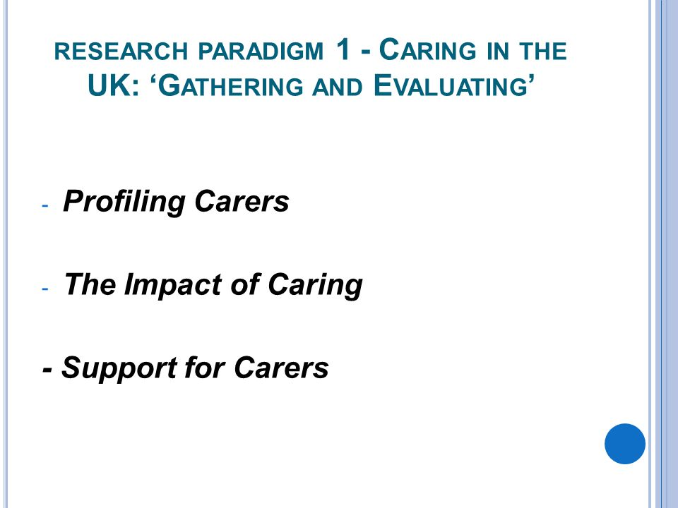 RESEARCH PARADIGM 1 - C ARING IN THE UK: 'G ATHERING AND E VALUATING ' - Profiling Carers - The Impact of Caring - Support for Carers