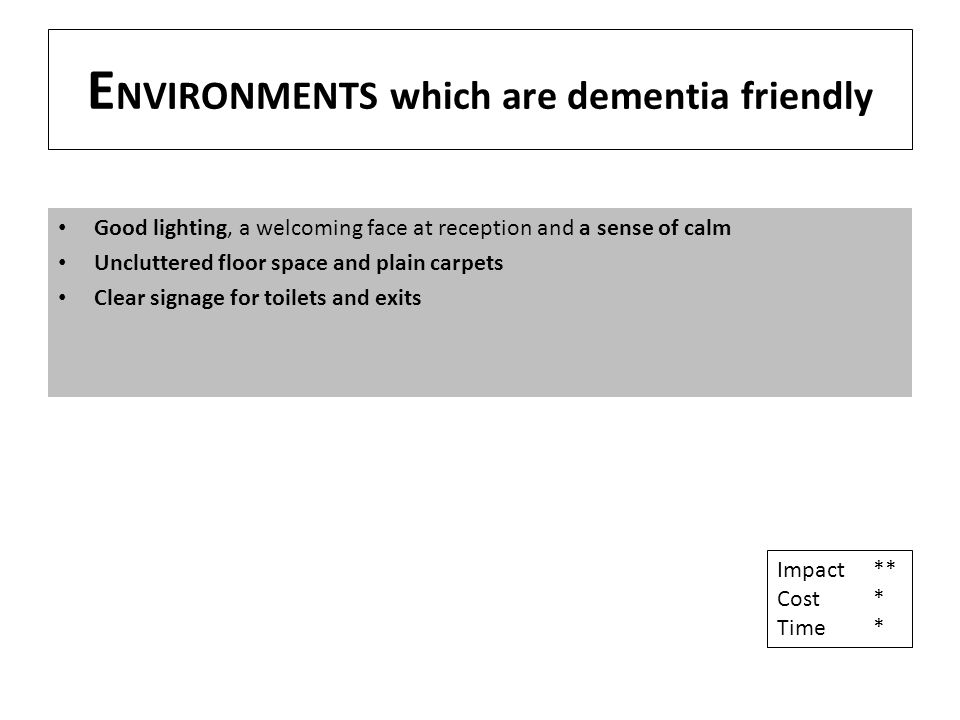 E NVIRONMENTS which are dementia friendly Good lighting, a welcoming face at reception and a sense of calm Uncluttered floor space and plain carpets Clear signage for toilets and exits Impact** Cost* Time*