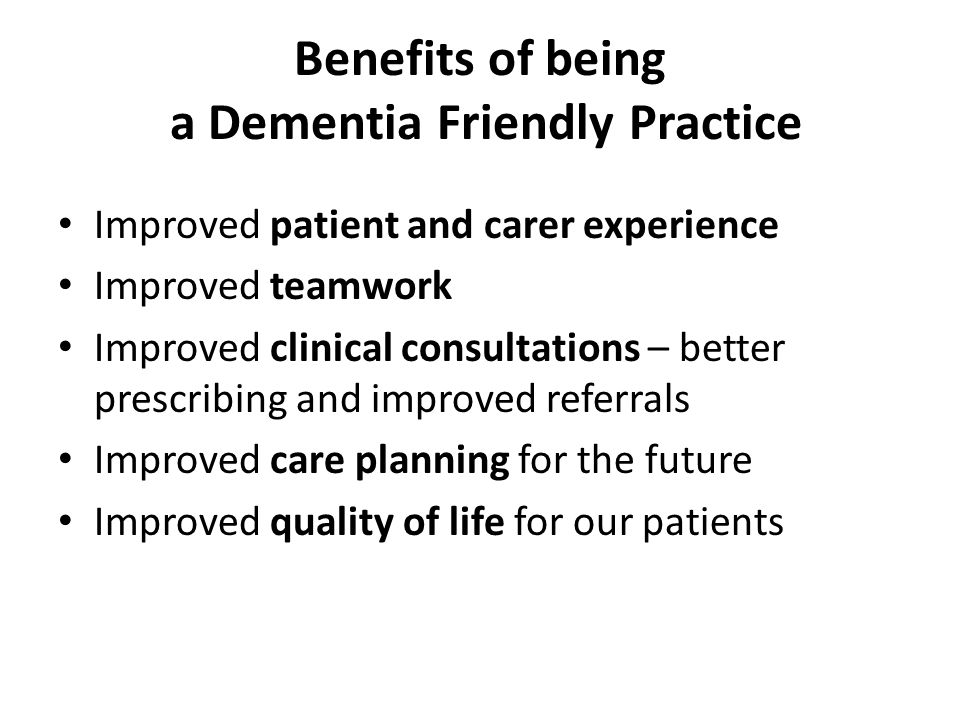 Benefits of being a Dementia Friendly Practice Improved patient and carer experience Improved teamwork Improved clinical consultations – better prescribing and improved referrals Improved care planning for the future Improved quality of life for our patients