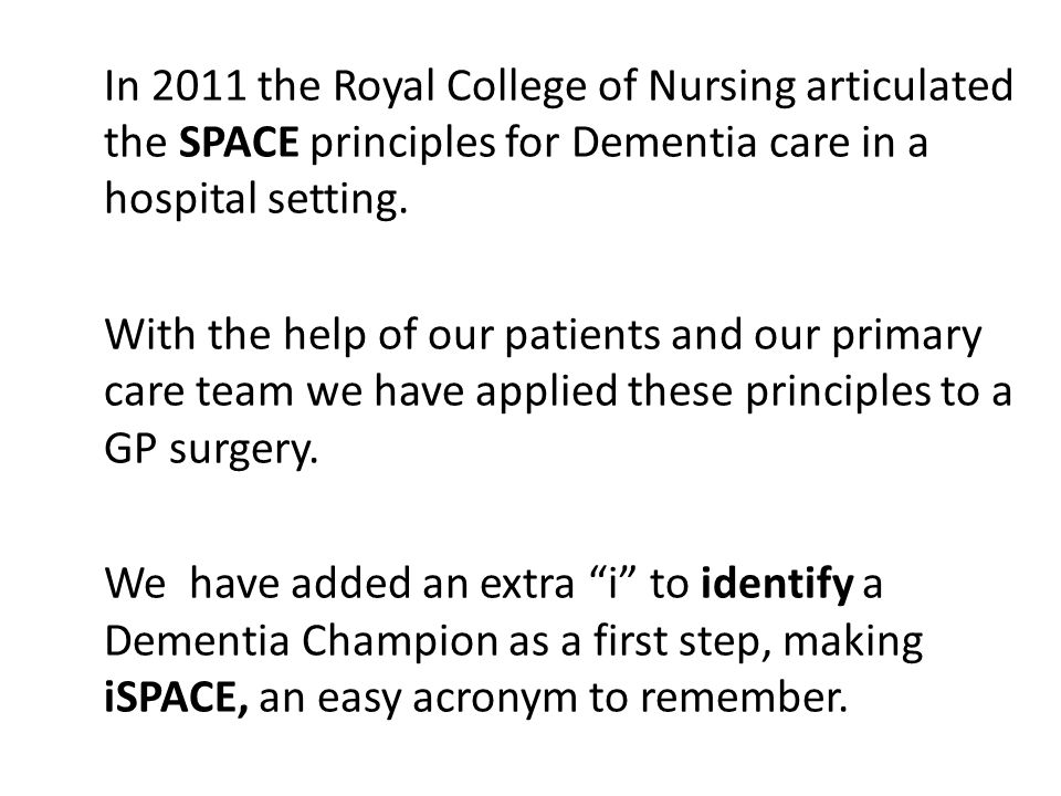 In 2011 the Royal College of Nursing articulated the SPACE principles for Dementia care in a hospital setting. With the help of our patients and our p