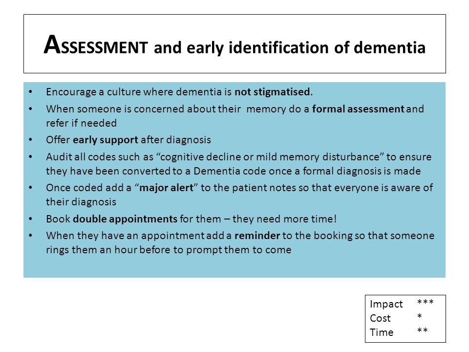 A SSESSMENT and early identification of dementia Encourage a culture where dementia is not stigmatised. When someone is concerned about their memory d