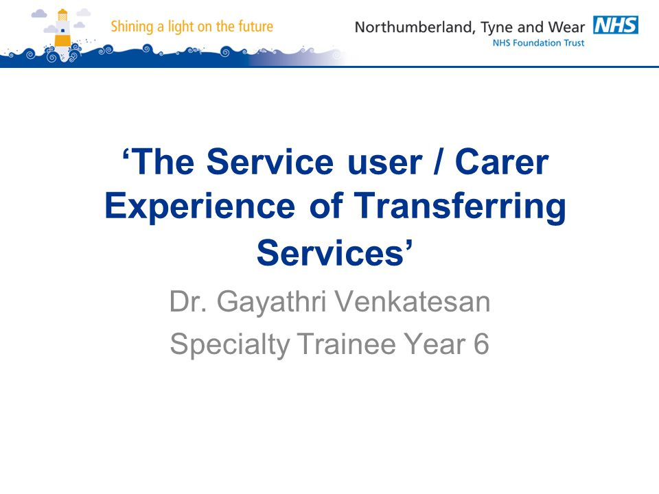 'The Service user / Carer Experience of Transferring Services' Dr. Gayathri Venkatesan Specialty Trainee Year 6