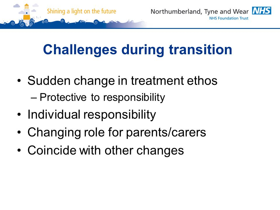 Challenges during transition Sudden change in treatment ethos –Protective to responsibility Individual responsibility Changing role for parents/carers