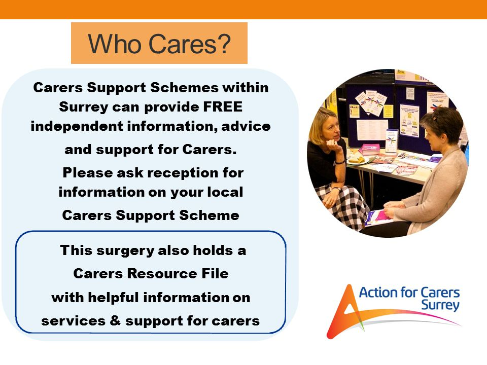 Who Cares? Carers Support Schemes within Surrey can provide FREE independent information, advice and support for Carers. Please ask reception for info