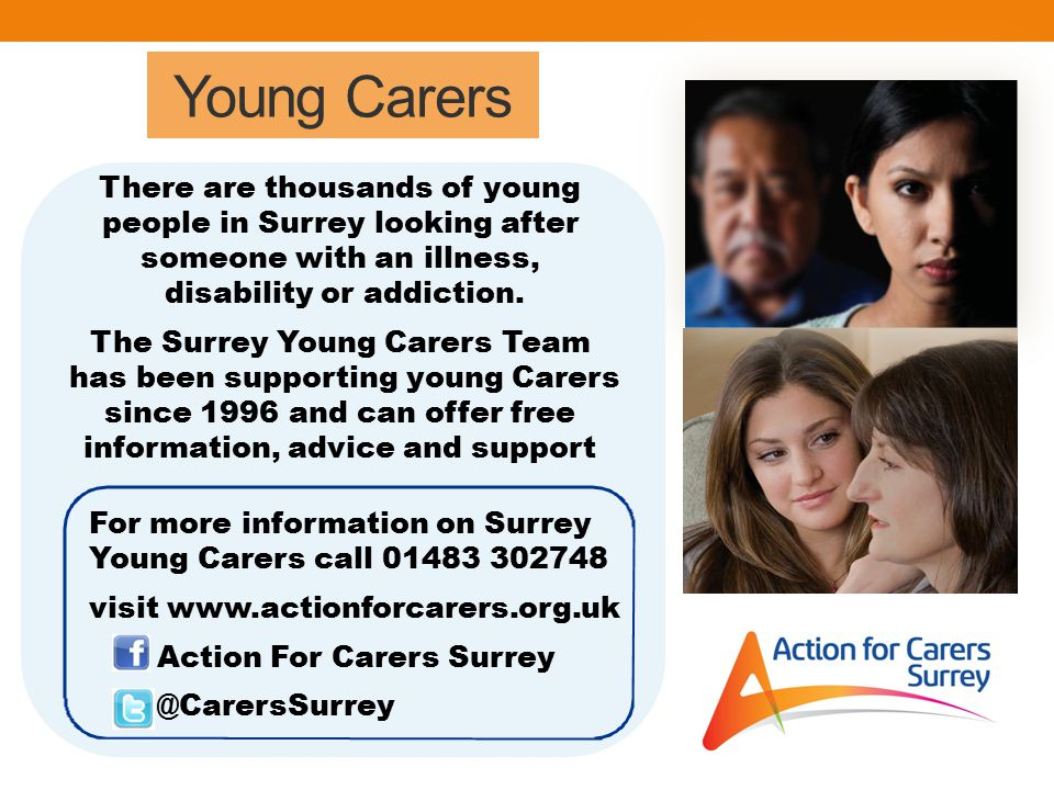 Young Carers There are thousands of young people in Surrey looking after someone with an illness, disability or addiction.