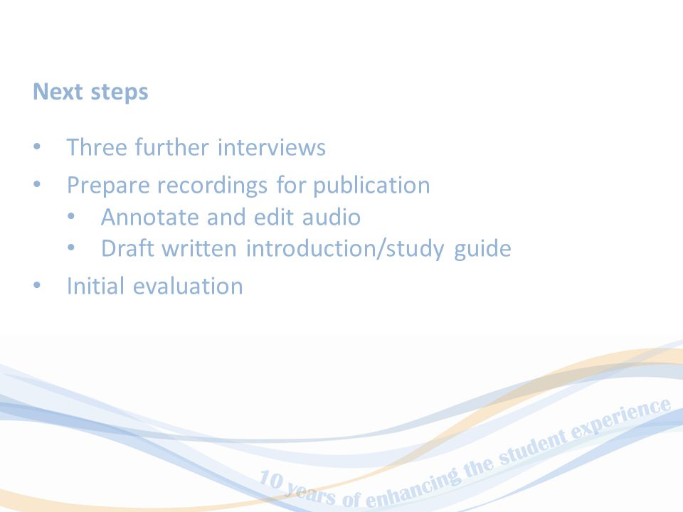 Three further interviews Prepare recordings for publication Annotate and edit audio Draft written introduction/study guide Initial evaluation Next steps