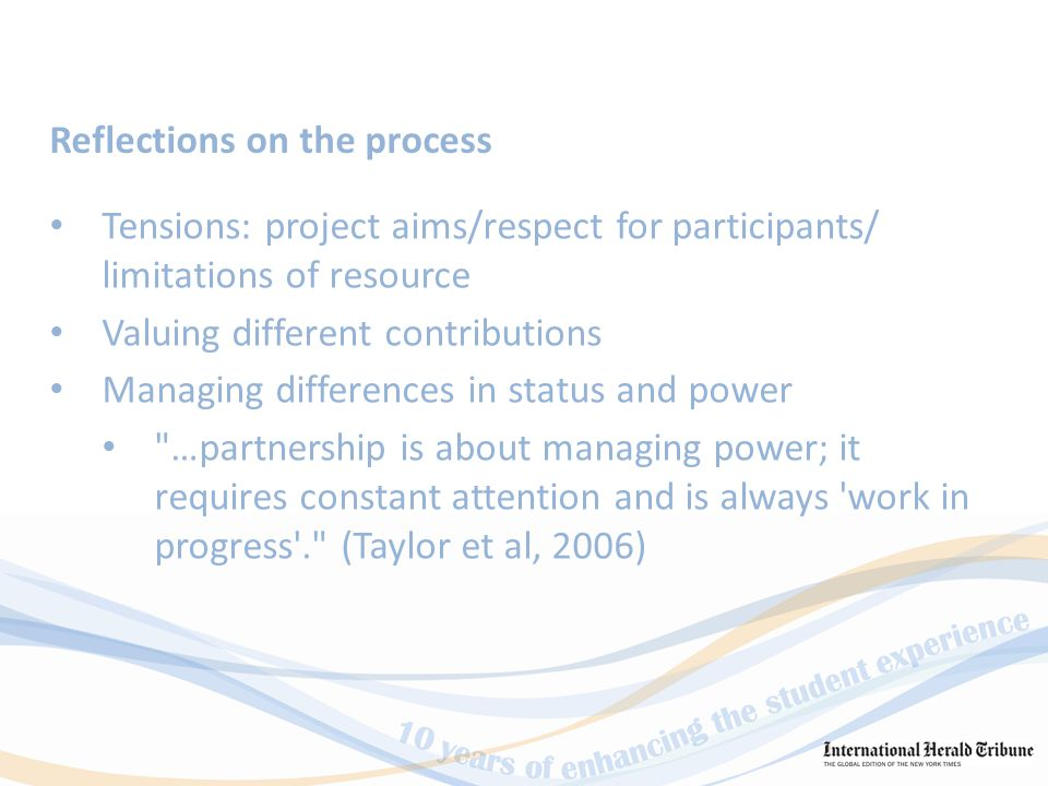 Tensions: project aims/respect for participants/ limitations of resource Valuing different contributions Managing differences in status and power …partnership is about managing power; it requires constant attention and is always work in progress . (Taylor et al, 2006) Reflections on the process