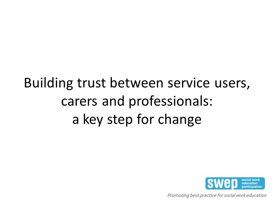 Building trust between service users, carers and professionals: a key step for change