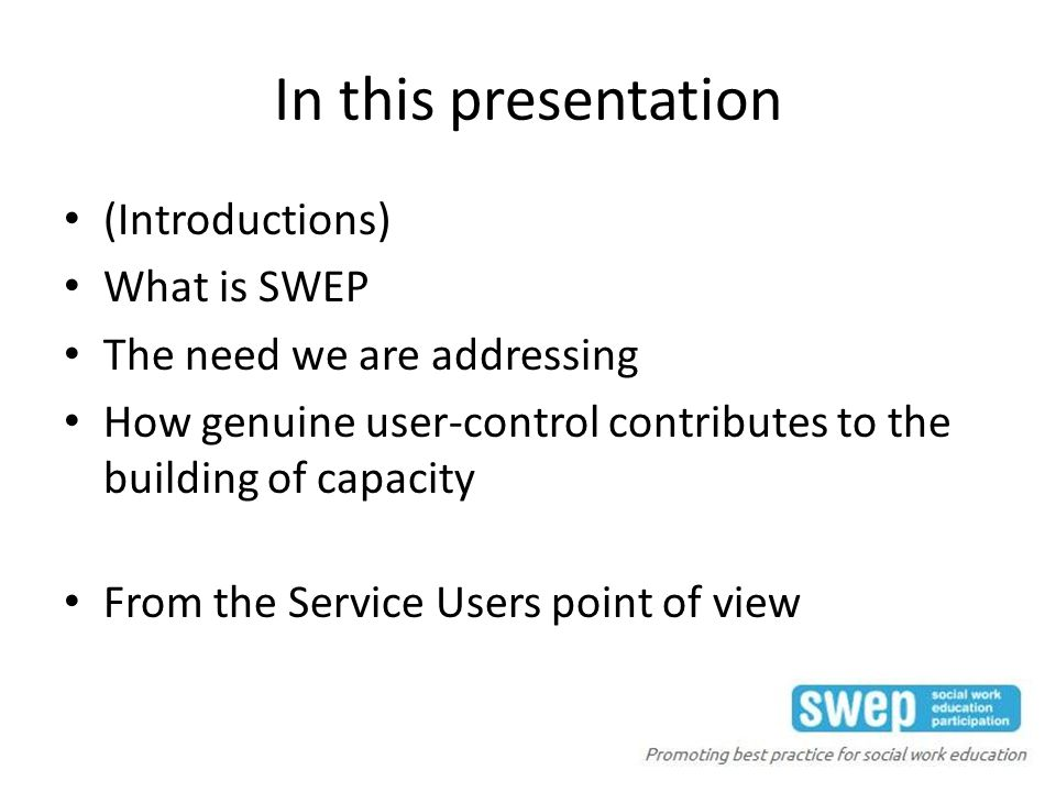 In this presentation (Introductions) What is SWEP The need we are addressing How genuine user-control contributes to the building of capacity From the Service Users point of view