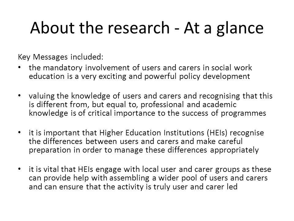 About the research - At a glance Key Messages included: the mandatory involvement of users and carers in social work education is a very exciting and powerful policy development valuing the knowledge of users and carers and recognising that this is different from, but equal to, professional and academic knowledge is of critical importance to the success of programmes it is important that Higher Education Institutions (HEIs) recognise the differences between users and carers and make careful preparation in order to manage these differences appropriately it is vital that HEIs engage with local user and carer groups as these can provide help with assembling a wider pool of users and carers and can ensure that the activity is truly user and carer led