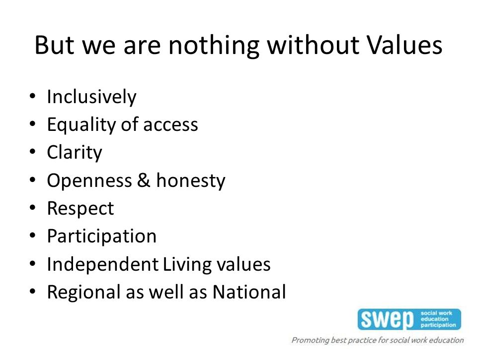 But we are nothing without Values Inclusively Equality of access Clarity Openness & honesty Respect Participation Independent Living values Regional as well as National