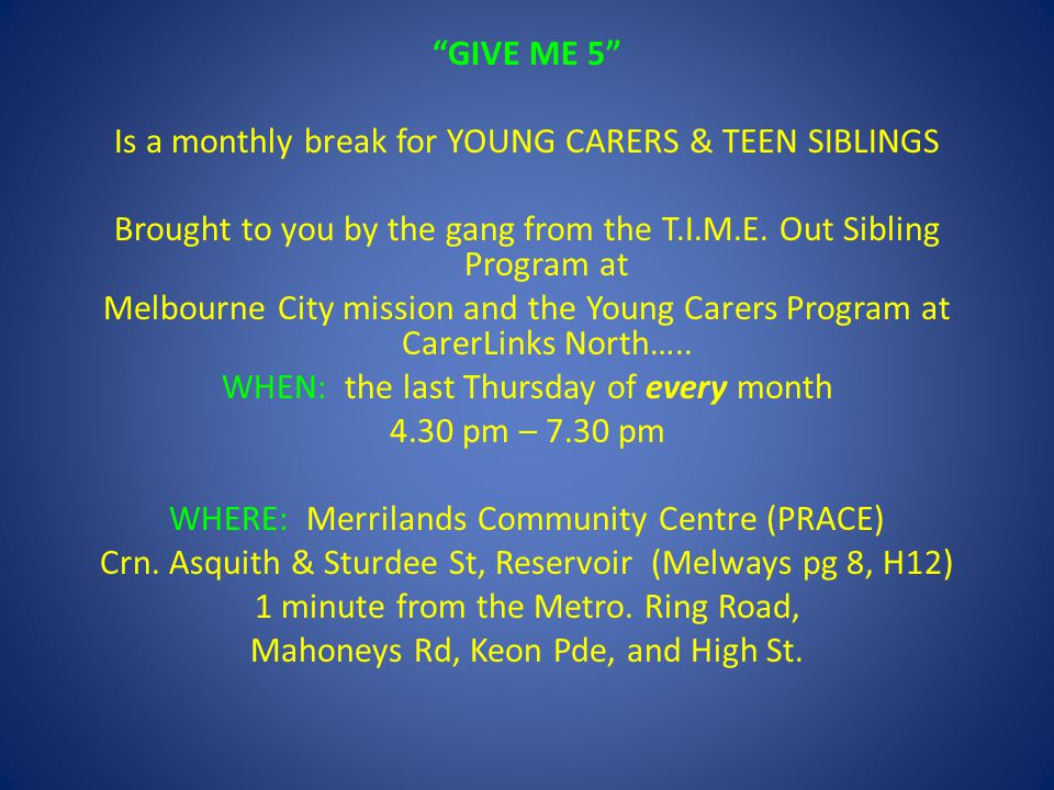 GIVE ME 5 Is a monthly break for YOUNG CARERS & TEEN SIBLINGS Brought to you by the gang from the T.I.M.E.