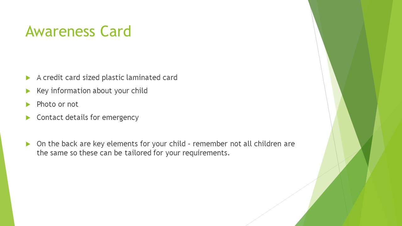 Awareness Card  A credit card sized plastic laminated card  Key information about your child  Photo or not  Contact details for emergency  On the back are key elements for your child – remember not all children are the same so these can be tailored for your requirements.