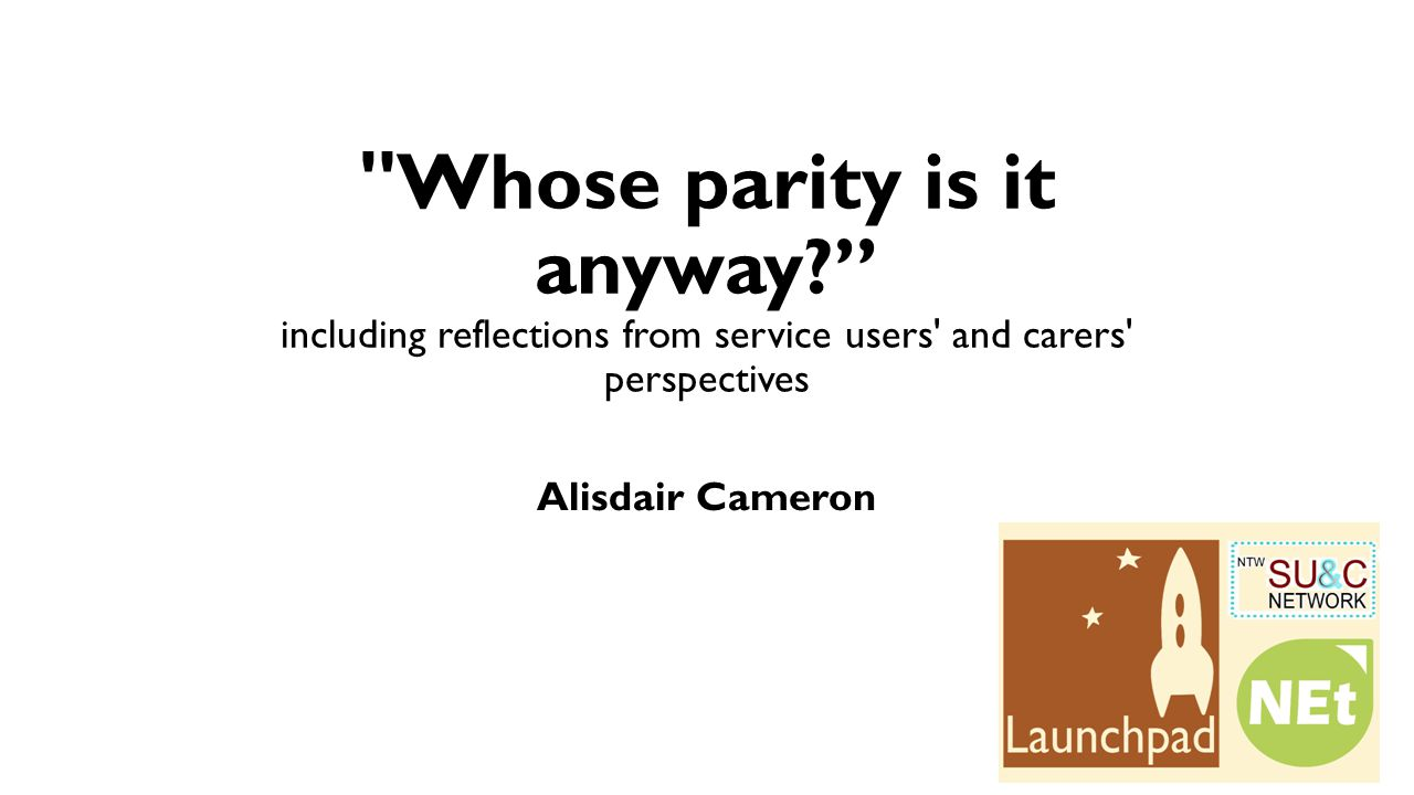 Whose parity is it anyway? including reflections from service users and carers perspectives Alisdair Cameron