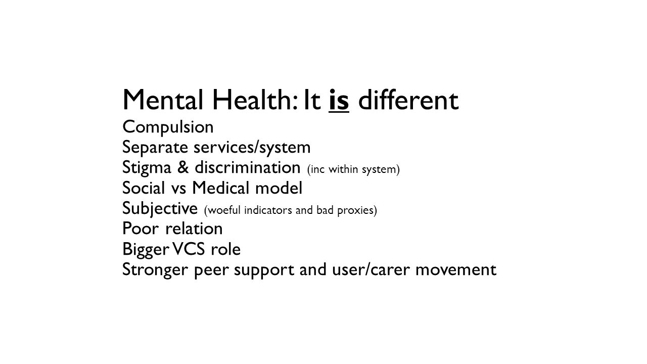 Mental Health: It is different Compulsion Separate services/system Stigma & discrimination (inc within system) Social vs Medical model Subjective (woeful indicators and bad proxies) Poor relation Bigger VCS role Stronger peer support and user/carer movement
